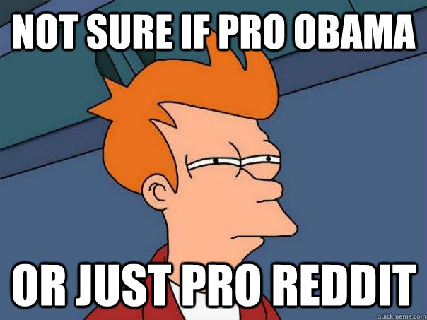 Not sure if pro obama Or just pro reddit - Not sure if pro obama Or just pro reddit  Futurama Fry