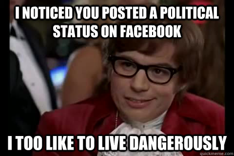 I noticed you posted a political status on facebook i too like to live dangerously - I noticed you posted a political status on facebook i too like to live dangerously  Dangerously - Austin Powers