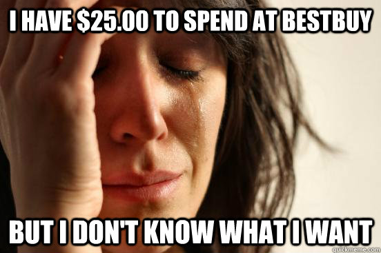I have $25.00 to spend at Bestbuy But I don't know what I want - I have $25.00 to spend at Bestbuy But I don't know what I want  First World Problems