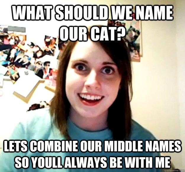 What should we name our cat? lets combine our middle names so youll always be with me - What should we name our cat? lets combine our middle names so youll always be with me  Overly Attached Girlfriend