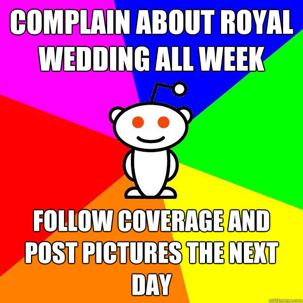 complain about royal wedding all week follow coverage and post pictures the next day - complain about royal wedding all week follow coverage and post pictures the next day  Reddit Alien