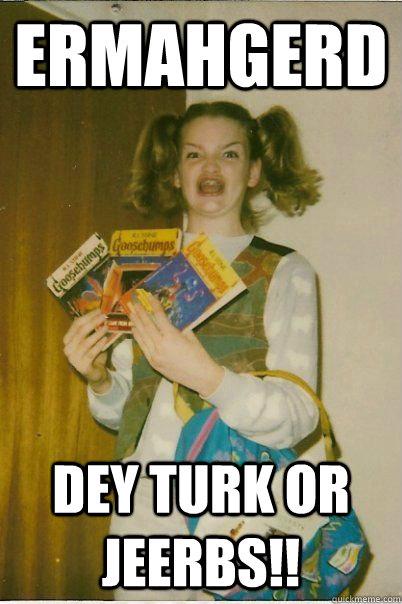 ERMAHGERD Dey turk or jeerbs!!