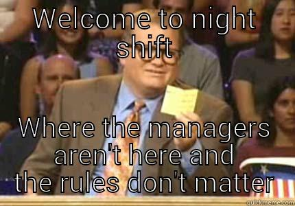Night Shift - WELCOME TO NIGHT SHIFT WHERE THE MANAGERS AREN'T HERE AND THE RULES DON'T MATTER Whose Line