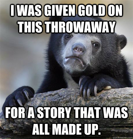 I was given gold on this throwaway For a story that was all made up.  - I was given gold on this throwaway For a story that was all made up.   Confession Bear
