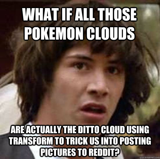 what if all those pokemon clouds are actually the ditto cloud using transform to trick us into posting pictures to reddit? - what if all those pokemon clouds are actually the ditto cloud using transform to trick us into posting pictures to reddit?  conspiracy keanu