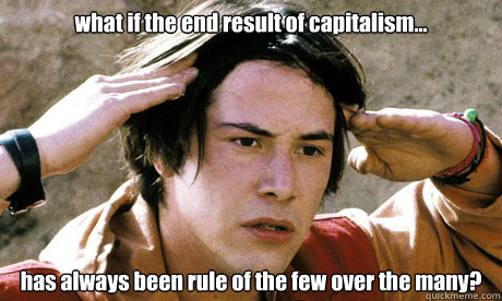what if the end result of capitalism... has always been rule of the few over the many?