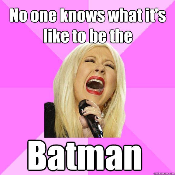 No one knows what it's like to be the Batman  - No one knows what it's like to be the Batman   Wrong Lyrics Christina