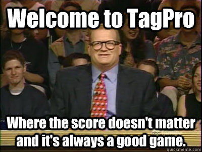 Welcome to TagPro Where the score doesn't matter and it's always a good game. - Welcome to TagPro Where the score doesn't matter and it's always a good game.  Its time to play drew carey