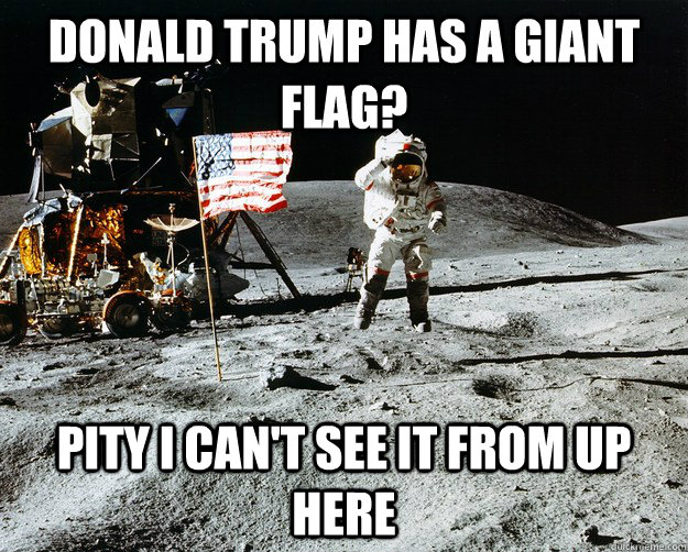 Donald Trump has a giant flag? Pity I can't see it from up here - Donald Trump has a giant flag? Pity I can't see it from up here  Unimpressed Astronaut