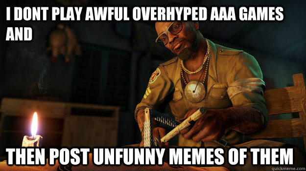 i dont play awful overhyped aaa games and then post unfunny memes of them