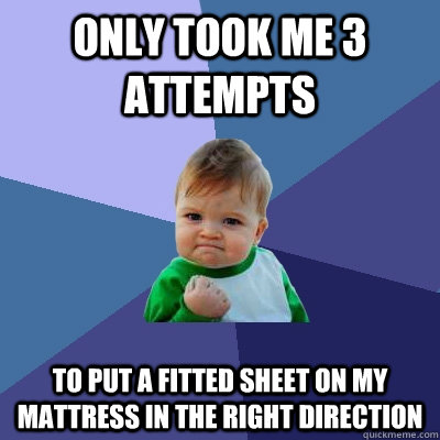 Only took me 3 attempts to put a fitted sheet on my mattress in the right direction - Only took me 3 attempts to put a fitted sheet on my mattress in the right direction  Success Kid