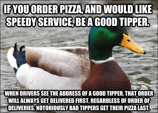 if you order pizza, and would like speedy service, be a good tipper. When drivers see the address of a good tipper, that order will always get delivered first, regardless of order of deliveries. notoriously bad tippers get their pizza last. - if you order pizza, and would like speedy service, be a good tipper. When drivers see the address of a good tipper, that order will always get delivered first, regardless of order of deliveries. notoriously bad tippers get their pizza last.  Actual Advice Mallard