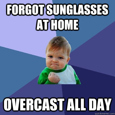 Forgot Sunglasses at home Overcast all day - Forgot Sunglasses at home Overcast all day  Success Kid