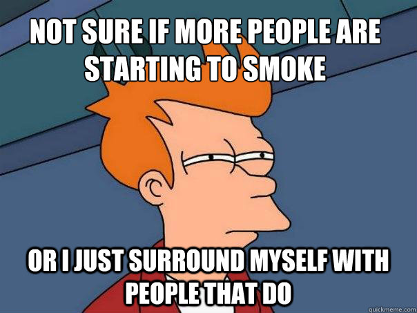 Not sure if more people are starting to smoke Or I just surround myself with people that do  Futurama Fry