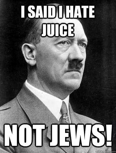 i said i hate juice not jews! - i said i hate juice not jews!  Misunderstood Hitler
