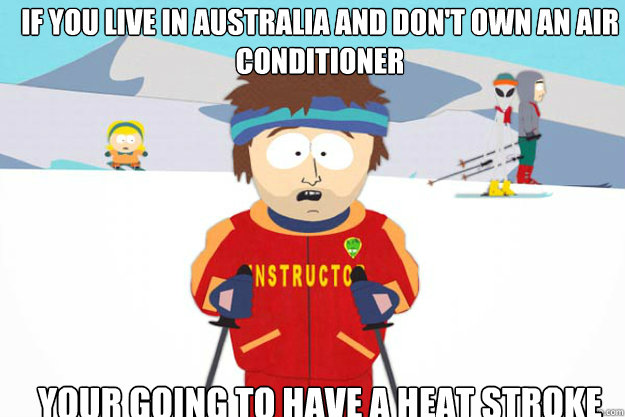 IF YOU LIVE IN AUSTRALIA AND DON'T OWN AN AIR CONDITIONER YOUR GOING TO HAVE A heat stroke   Going To Have A Bad Time