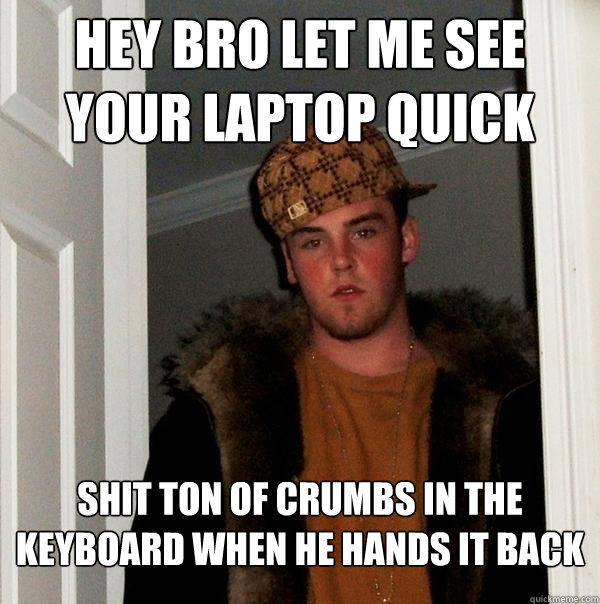 Hey Bro let me see your laptop quick shit ton of crumbs in the keyboard when he hands it back