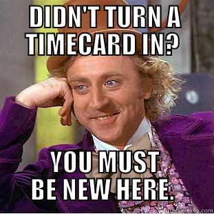 wonka timecard - DIDN'T TURN A TIMECARD IN?  YOU MUST BE NEW HERE.  Condescending Wonka