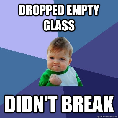 Dropped empty glass Didn't break - Dropped empty glass Didn't break  Success Kid