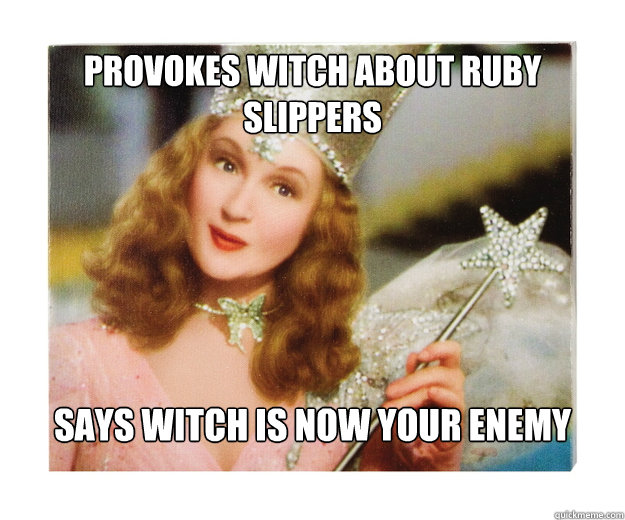 Provokes witch about ruby slippers Says witch is now your enemy