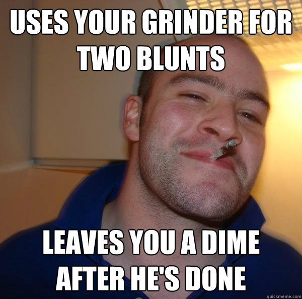 Uses your grinder for two blunts Leaves you a dime after he's done - Uses your grinder for two blunts Leaves you a dime after he's done  Misc