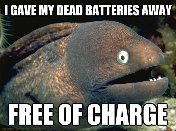 I gave my dead batteries away free of charge - I gave my dead batteries away free of charge  Bad Joke Eel