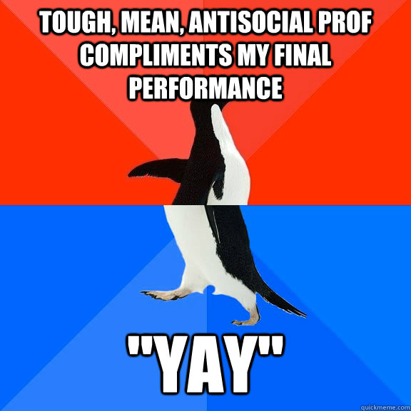 Tough, mean, antisocial prof compliments my final performance