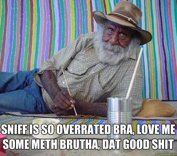 Sniff is so overrated bra, love me some meth brutha, dat good shit