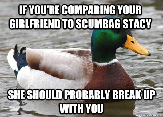 If you're comparing your girlfriend to scumbag stacy she should probably break up with you - If you're comparing your girlfriend to scumbag stacy she should probably break up with you  Actual Advice Mallard