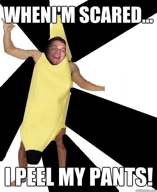 Wheni'm scared... I peel my pants! - Wheni'm scared... I peel my pants!  Banana Puns