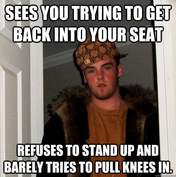Sees you trying to get back into your seat refuses to stand up and barely tries to pull knees in.  - Sees you trying to get back into your seat refuses to stand up and barely tries to pull knees in.   Scumbag Steve