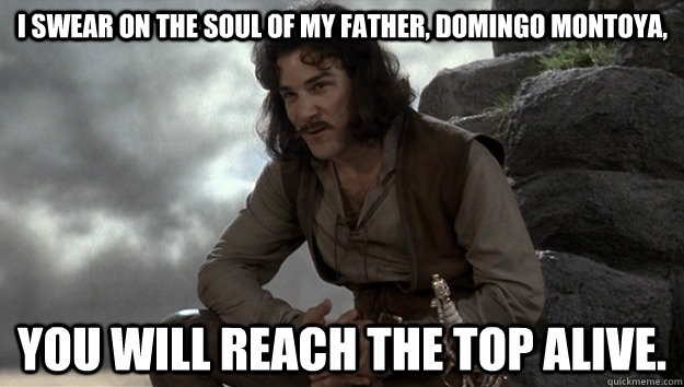 I swear on the soul of my father, Domingo Montoya,  you will reach the top alive. - I swear on the soul of my father, Domingo Montoya,  you will reach the top alive.  Good guy Inigo Montoya