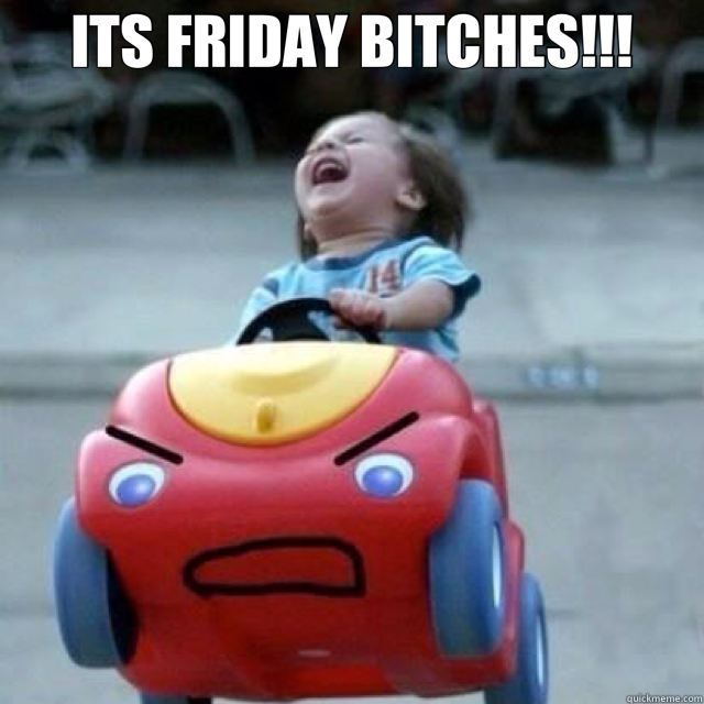 ITS FRIDAY BITCHES!!!   friday