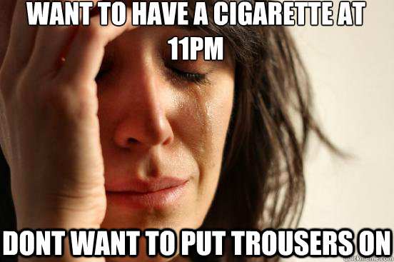 Want to Have a cigarette at 11pm Dont want to put trousers on - Want to Have a cigarette at 11pm Dont want to put trousers on  First World Problems
