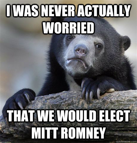 I was never actually worried  that we would elect mitt romney  Confession Bear