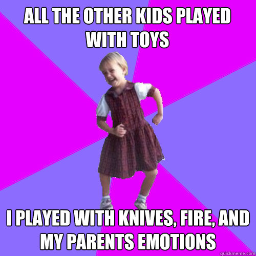 All the other kids played with toys  I played with knives, fire, and my parents emotions - All the other kids played with toys  I played with knives, fire, and my parents emotions  Socially awesome kindergartener