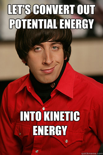 Let's convert out potential energy into kinetic energy  - Let's convert out potential energy into kinetic energy   Howard Wolowitz
