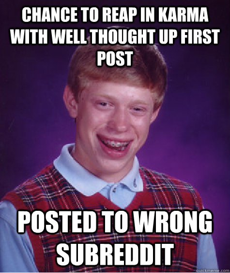 Chance to reap in karma with well thought up first post Posted to wrong subreddit - Chance to reap in karma with well thought up first post Posted to wrong subreddit  Bad Luck Brian