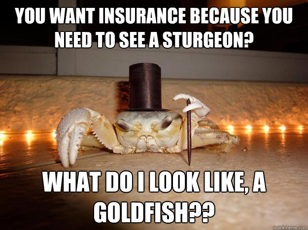 you want insurance because you need to see a sturgeon? what do I look like, a goldfish??  Fancy Crab