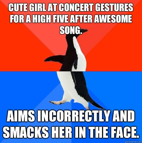 Cute girl at concert gestures for a high five after awesome song. Aims incorrectly and smacks her in the face. - Cute girl at concert gestures for a high five after awesome song. Aims incorrectly and smacks her in the face.  Socially Awesome Awkward Penguin