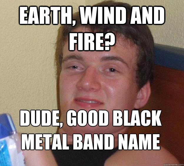Earth, Wind and Fire? Dude, good black metal band name  - Earth, Wind and Fire? Dude, good black metal band name   10 Guy
