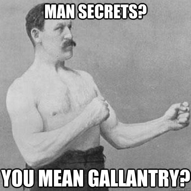 Man secrets? You mean gallantry? - Man secrets? You mean gallantry?  overly manly man