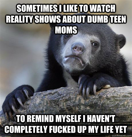 Sometimes I like to watch reality shows about dumb teen moms To remind myself I haven't completely fucked up my life yet - Sometimes I like to watch reality shows about dumb teen moms To remind myself I haven't completely fucked up my life yet  Confession Bear