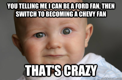 You telling me I can be a ford fan, then switch to becoming a chevy fan that's crazy