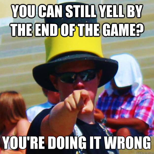You can still yell by the end of the game? YOU'RE DOING IT WRONG