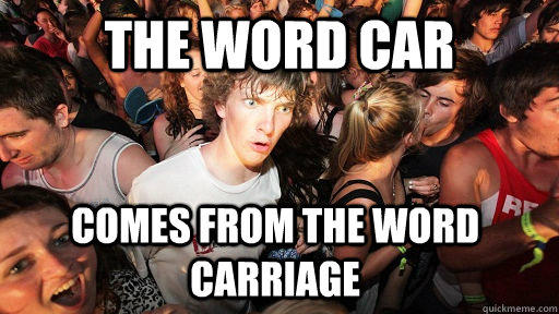 the word car comes from the word carriage - the word car comes from the word carriage  Sudden Clarity Clarence