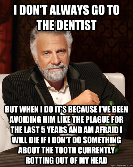I don't always go to the dentist but when I do it's because I've been avoiding him like the plague for the last 5 years and am afraid I will die if I don't do something about the tooth currently rotting out of my head  - I don't always go to the dentist but when I do it's because I've been avoiding him like the plague for the last 5 years and am afraid I will die if I don't do something about the tooth currently rotting out of my head   The Most Interesting Man In The World