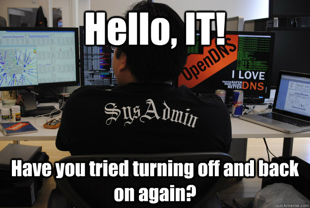 Hello, IT! Have you tried turning off and back on again? - Hello, IT! Have you tried turning off and back on again?  Success SysAdmin
