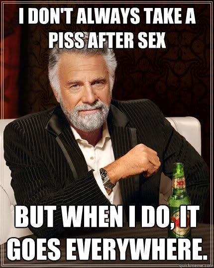 I don't always take a piss after sex But when I do, it goes everywhere. - I don't always take a piss after sex But when I do, it goes everywhere.  The Most Interesting Man In The World