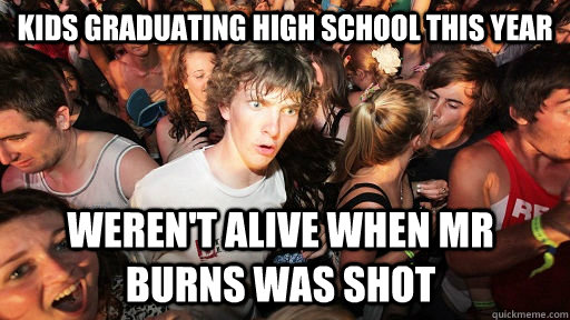 kids graduating High School this year Weren't alive when Mr Burns was shot - kids graduating High School this year Weren't alive when Mr Burns was shot  Sudden Clarity Clarence